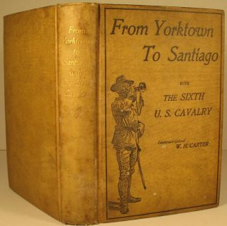 From Yorktown to Santiago With the Sixth U.S. Cavalry. LtCol W. H. Carter