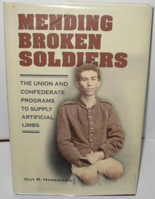 Mending Broken Soldiers: The Union and Confederate Programs to Supply Artificial Limbs. Guy R....